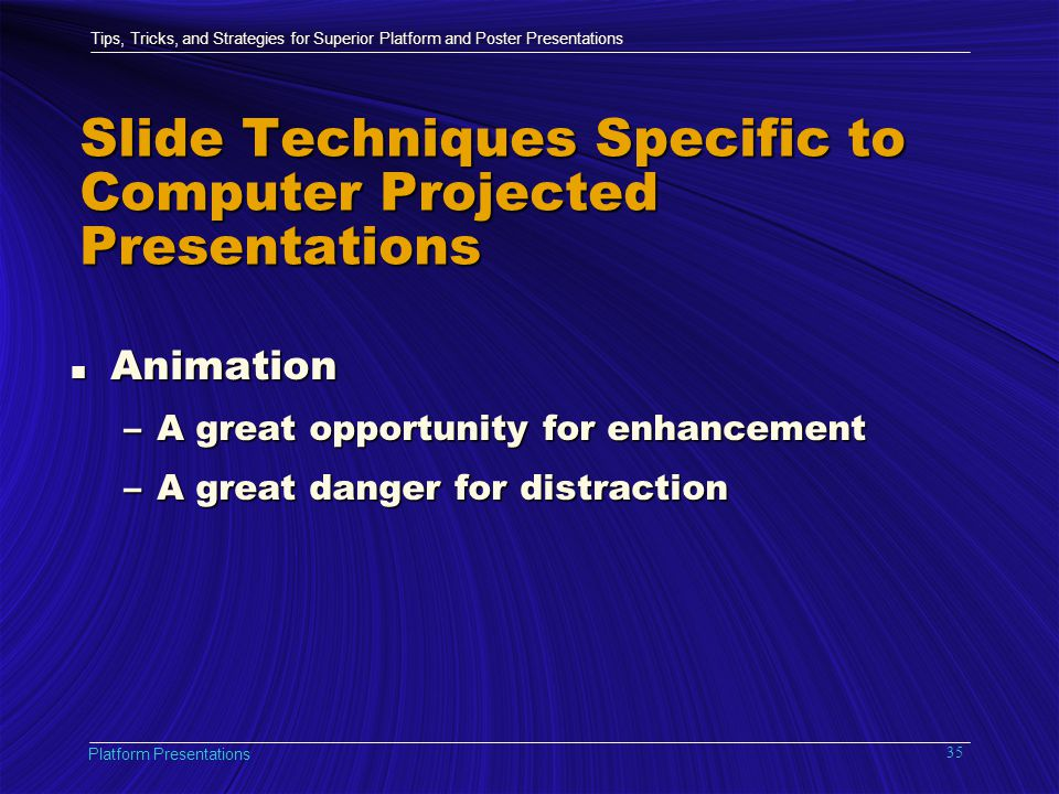 Tips, Tricks, and Strategies for Superior Platform and Poster Presentations Platform Presentations 35 Slide Techniques Specific to Computer Projected Presentations n Animation –A great opportunity for enhancement –A great danger for distraction