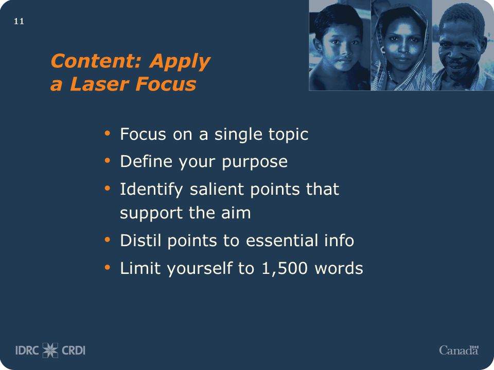 11 Content: Apply a Laser Focus Focus on a single topic Define your purpose Identify salient points that support the aim Distil points to essential in