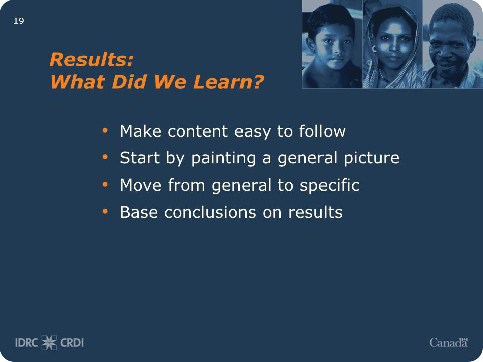 19 Results: What Did We Learn? Make content easy to follow Start by painting a general picture Move from general to specific Base conclusions on resul