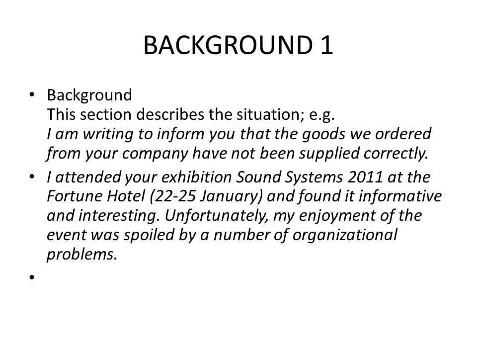 BACKGROUND 1 Background This section describes the situation; e.g. I am writing to inform you that the goods we ordered from your company have not bee