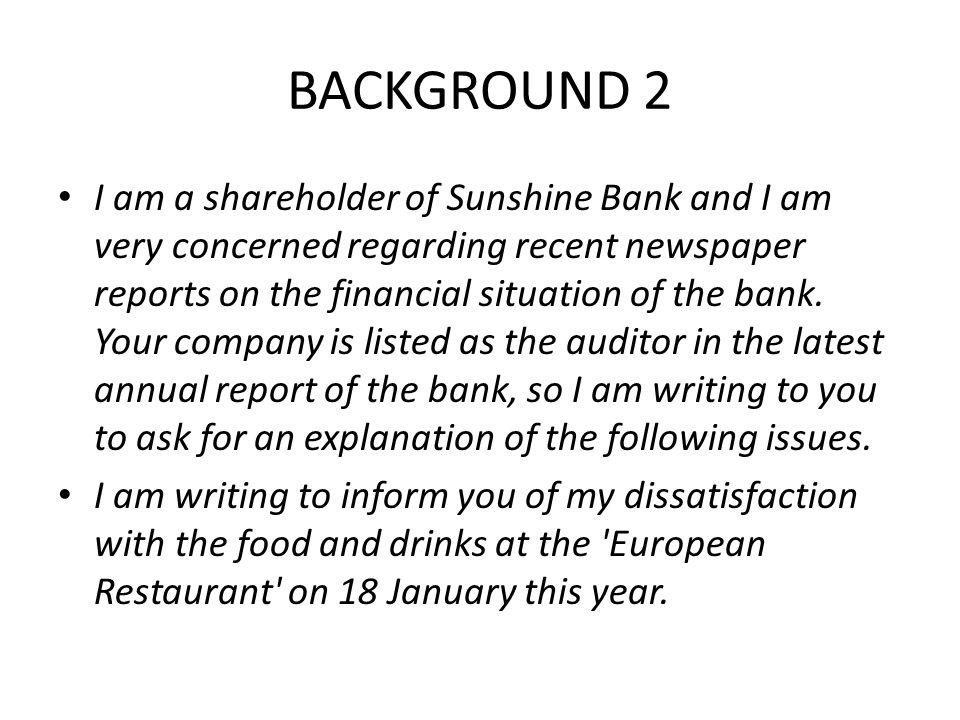 BACKGROUND 2 I am a shareholder of Sunshine Bank and I am very concerned regarding recent newspaper reports on the financial situation of the bank. Yo