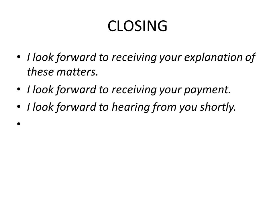 CLOSING I look forward to receiving your explanation of these matters. I look forward to receiving your payment. I look forward to hearing from you sh