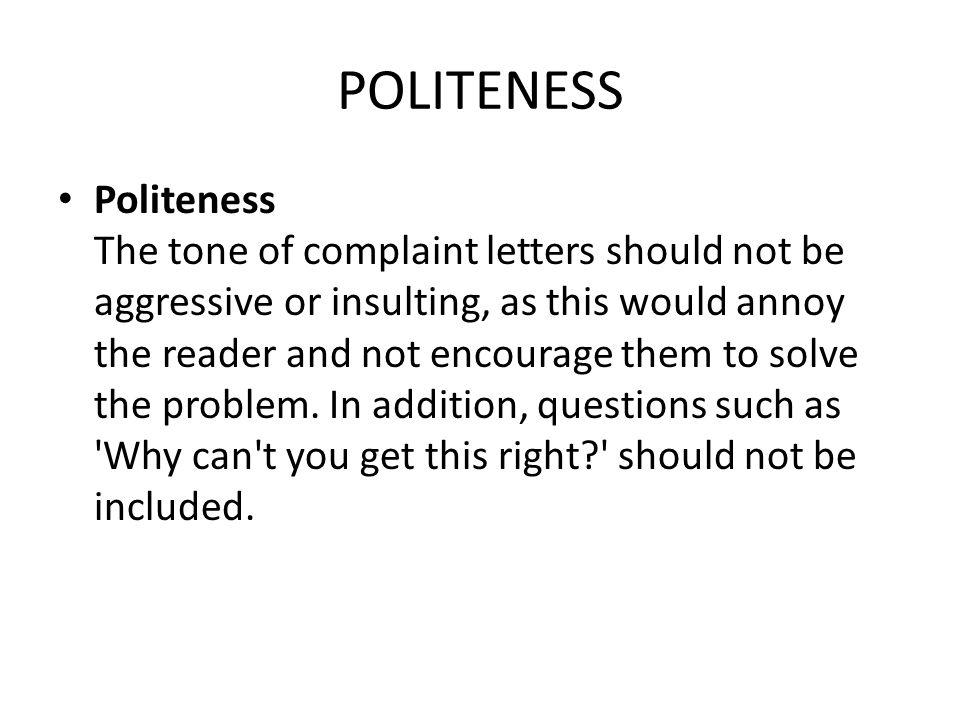 POLITENESS Politeness The tone of complaint letters should not be aggressive or insulting, as this would annoy the reader and not encourage them to so