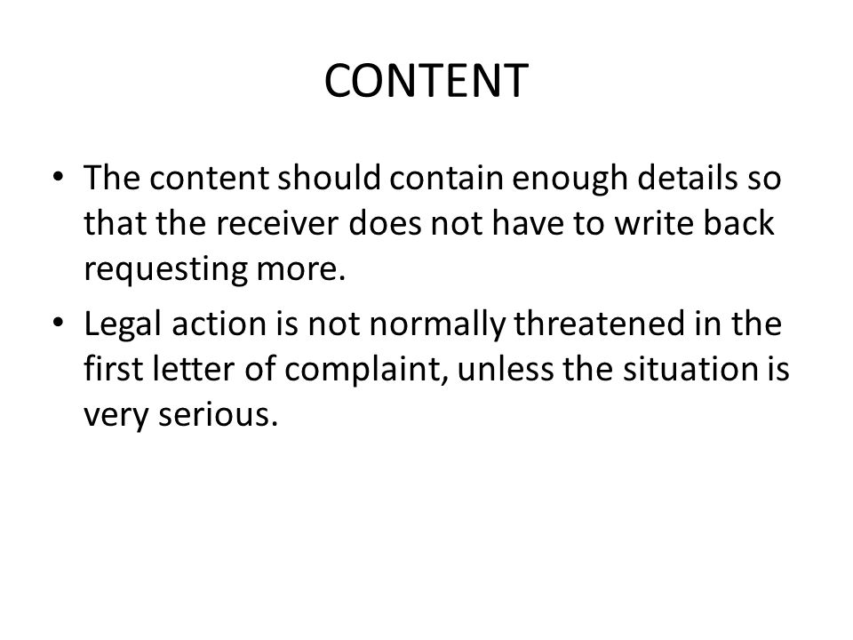 CONTENT The content should contain enough details so that the receiver does not have to write back requesting more. Legal action is not normally threa