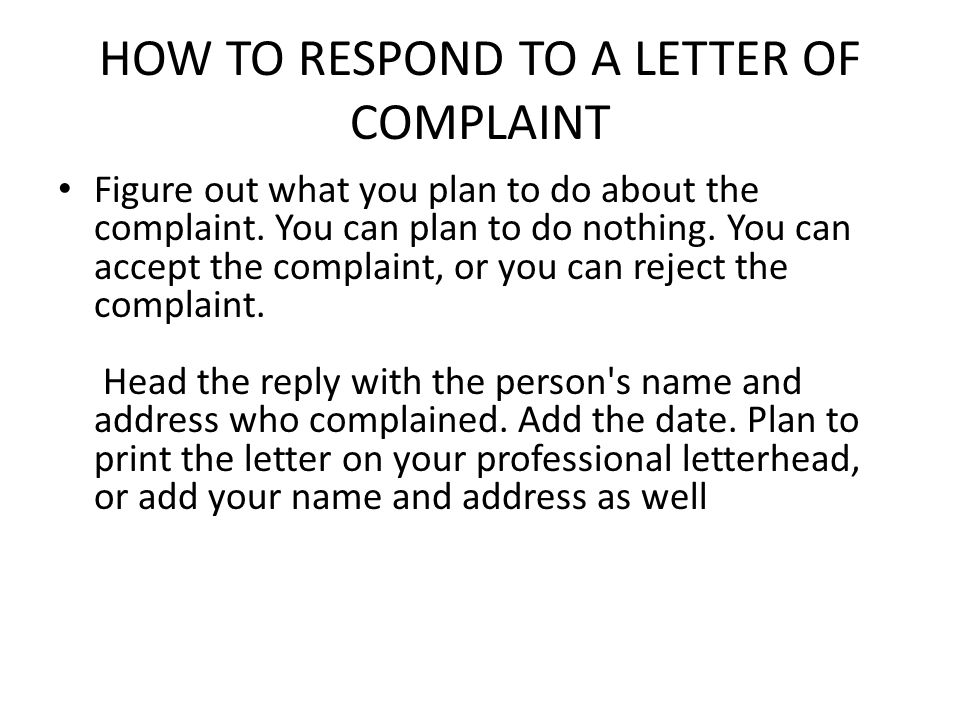 HOW TO RESPOND TO A LETTER OF COMPLAINT Figure out what you plan to do about the complaint. You can plan to do nothing. You can accept the complaint,