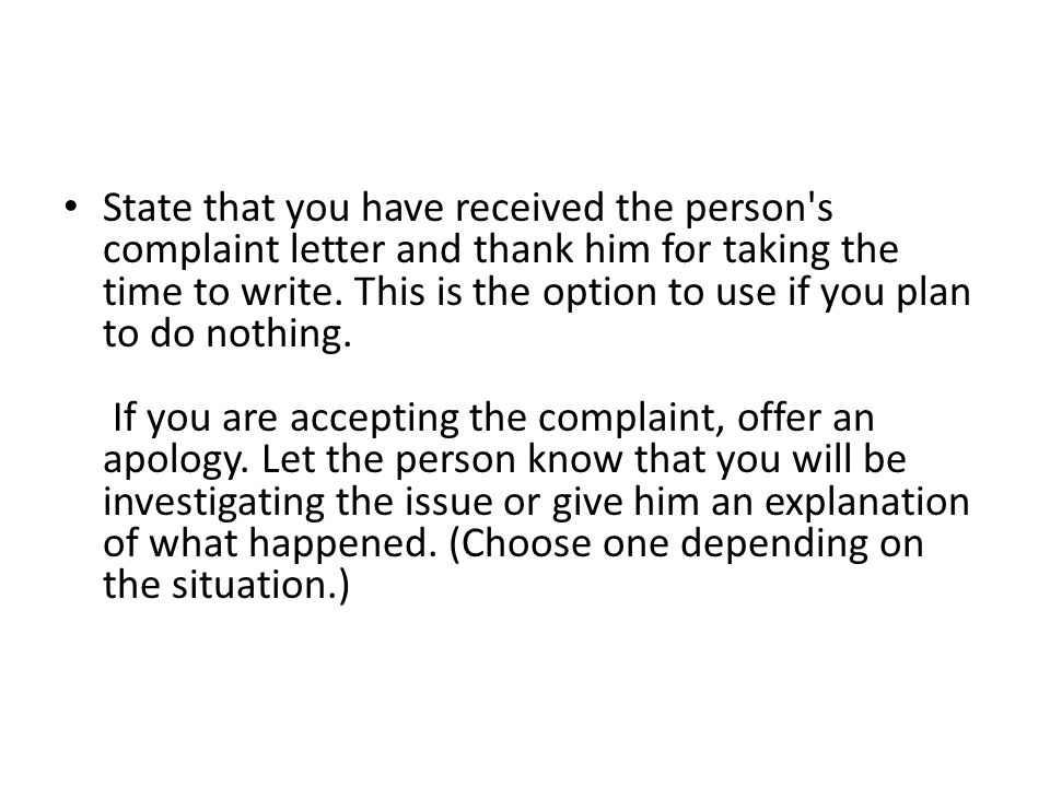 State that you have received the person's complaint letter and thank him for taking the time to write. This is the option to use if you plan to do not