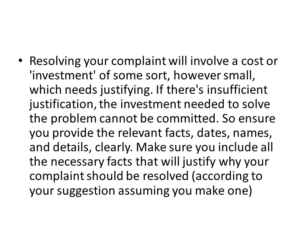 Resolving your complaint will involve a cost or 'investment' of some sort, however small, which needs justifying. If there's insufficient justificatio