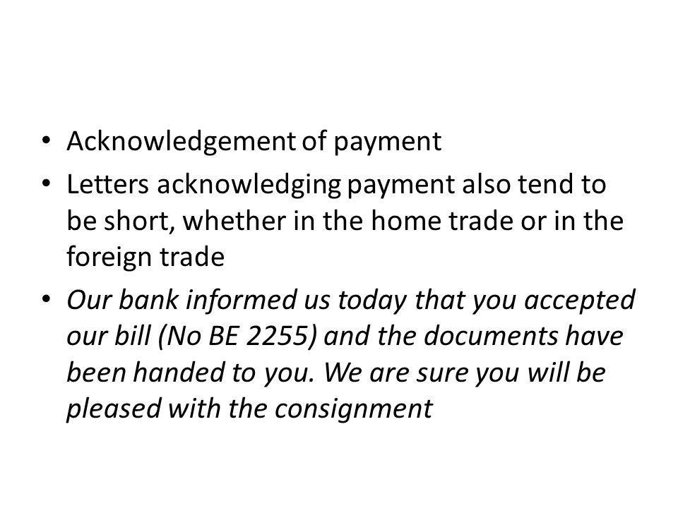 Acknowledgement of payment Letters acknowledging payment also tend to be short, whether in the home trade or in the foreign trade Our bank informed us