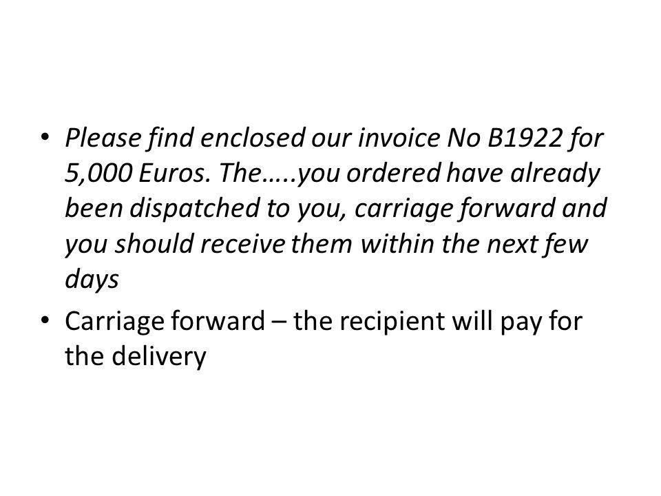 Please find enclosed our invoice No B1922 for 5,000 Euros. The…..you ordered have already been dispatched to you, carriage forward and you should rece