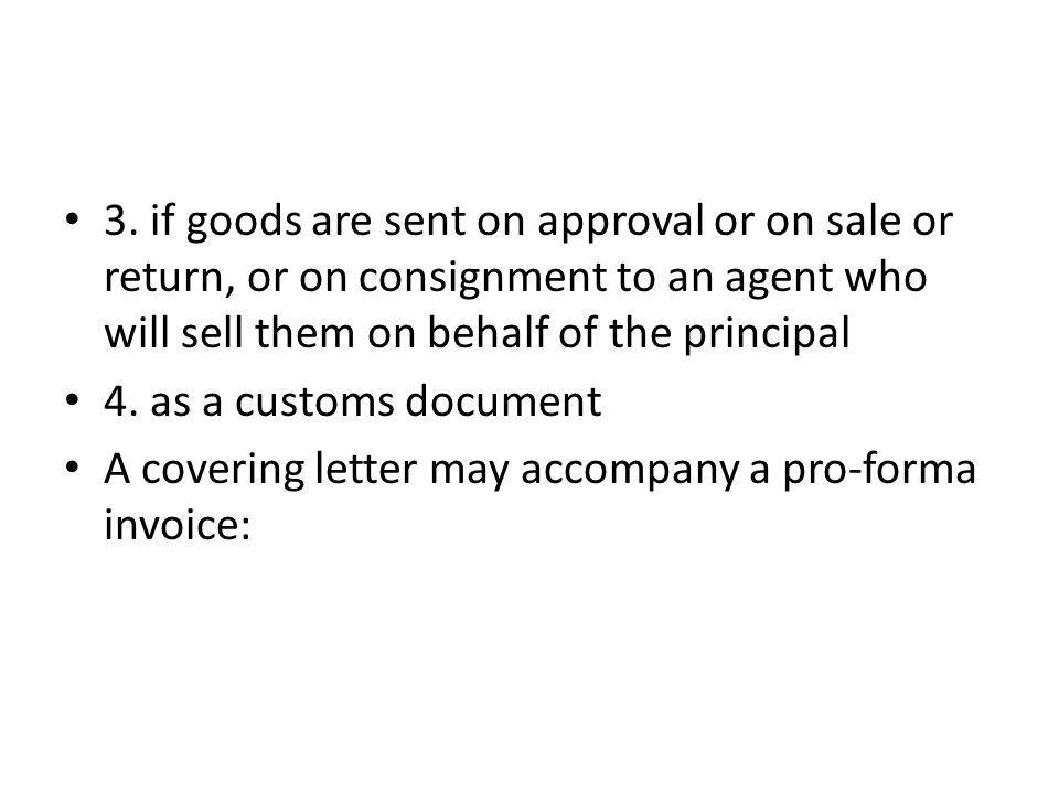 3. if goods are sent on approval or on sale or return, or on consignment to an agent who will sell them on behalf of the principal 4. as a customs doc