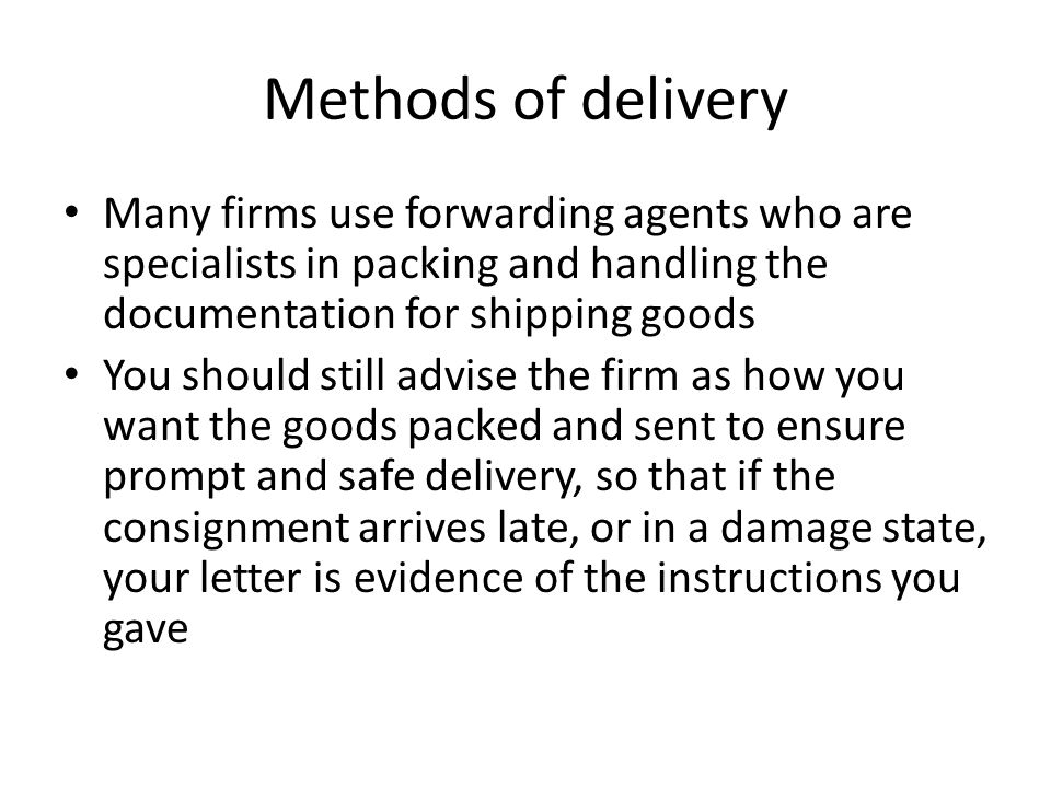 Methods of delivery Many firms use forwarding agents who are specialists in packing and handling the documentation for shipping goods You should still