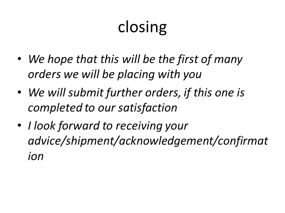 closing We hope that this will be the first of many orders we will be placing with you We will submit further orders, if this one is completed to our satisfaction I look forward to receiving your advice/shipment/acknowledgement/confirmat ion
