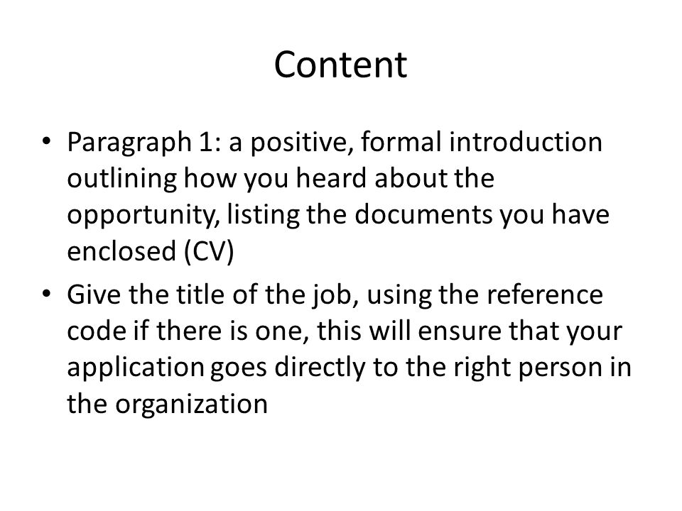 Content Paragraph 1: a positive, formal introduction outlining how you heard about the opportunity, listing the documents you have enclosed (CV) Give the title of the job, using the reference code if there is one, this will ensure that your application goes directly to the right person in the organization
