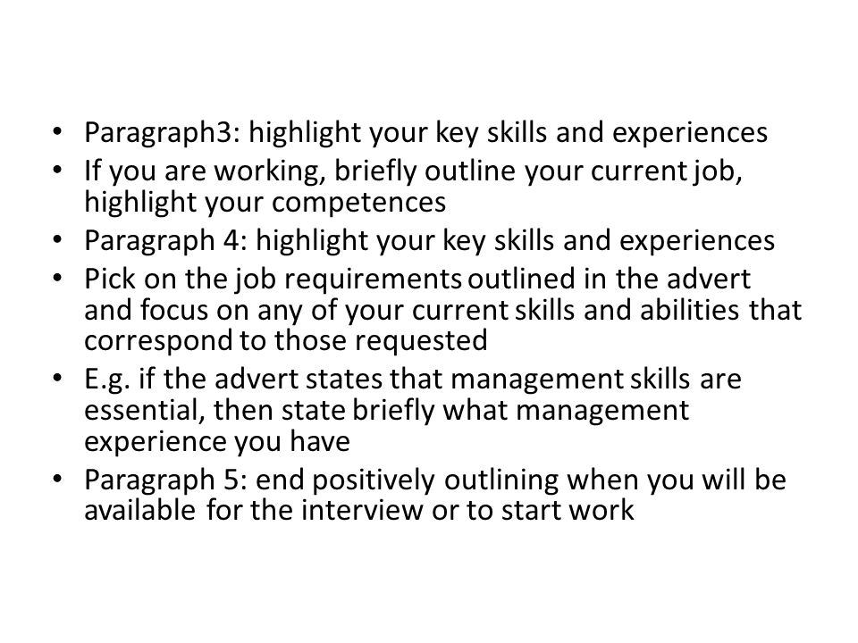 Paragraph3: highlight your key skills and experiences If you are working, briefly outline your current job, highlight your competences Paragraph 4: hi