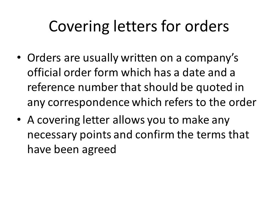 Covering letters for orders Orders are usually written on a company's official order form which has a date and a reference number that should be quote