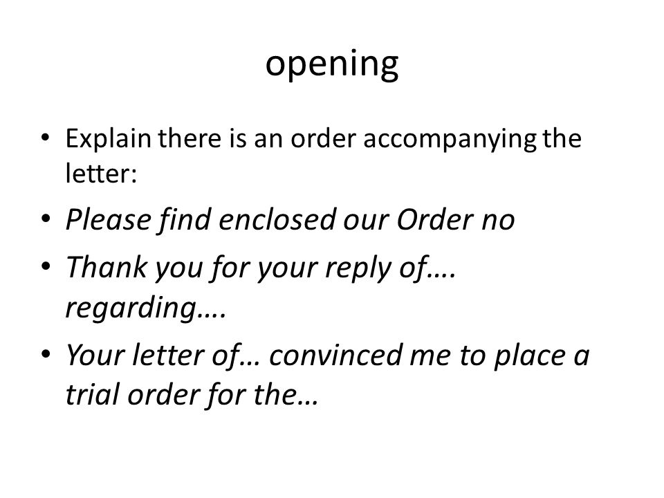 opening Explain there is an order accompanying the letter: Please find enclosed our Order no Thank you for your reply of….