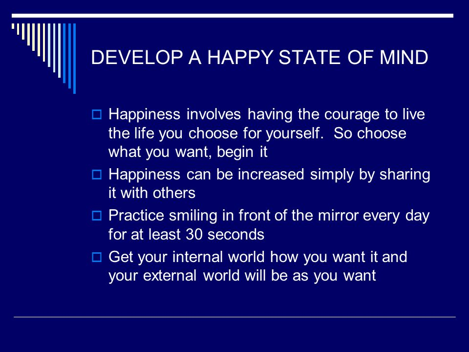 DEVELOP A HAPPY STATE OF MIND  Happiness involves having the courage to live the life you choose for yourself. So choose what you want, begin it  Ha