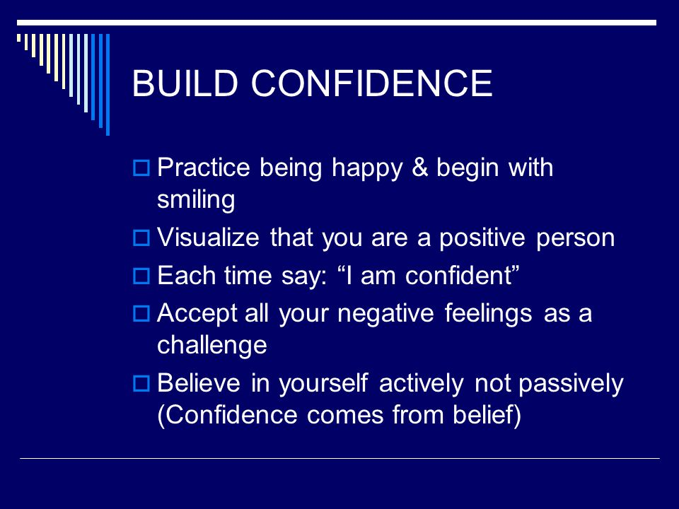 """BUILD CONFIDENCE  Practice being happy & begin with smiling  Visualize that you are a positive person  Each time say: """"I am confident""""  Accept all"""