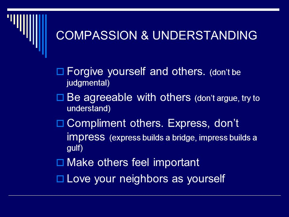 COMPASSION & UNDERSTANDING  Forgive yourself and others. (don't be judgmental)  Be agreeable with others (don't argue, try to understand)  Complime