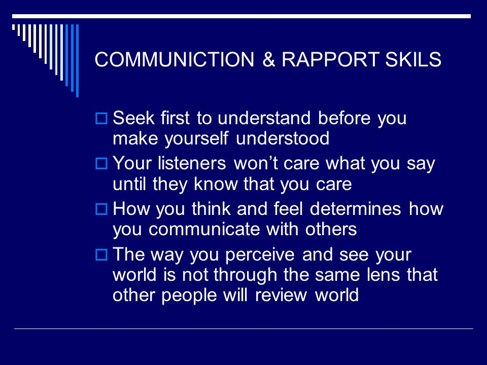 COMMUNICTION & RAPPORT SKILS  Seek first to understand before you make yourself understood  Your listeners won't care what you say until they know that you care  How you think and feel determines how you communicate with others  The way you perceive and see your world is not through the same lens that other people will review world