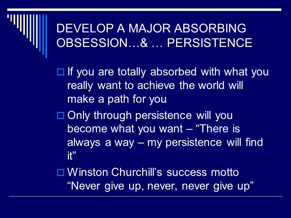 DEVELOP A MAJOR ABSORBING OBSESSION…& … PERSISTENCE  If you are totally absorbed with what you really want to achieve the world will make a path for