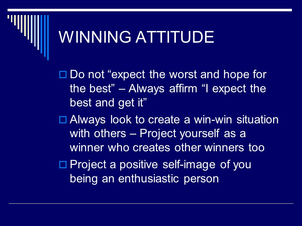 """WINNING ATTITUDE  Do not """"expect the worst and hope for the best"""" – Always affirm """"I expect the best and get it""""  Always look to create a win-win si"""