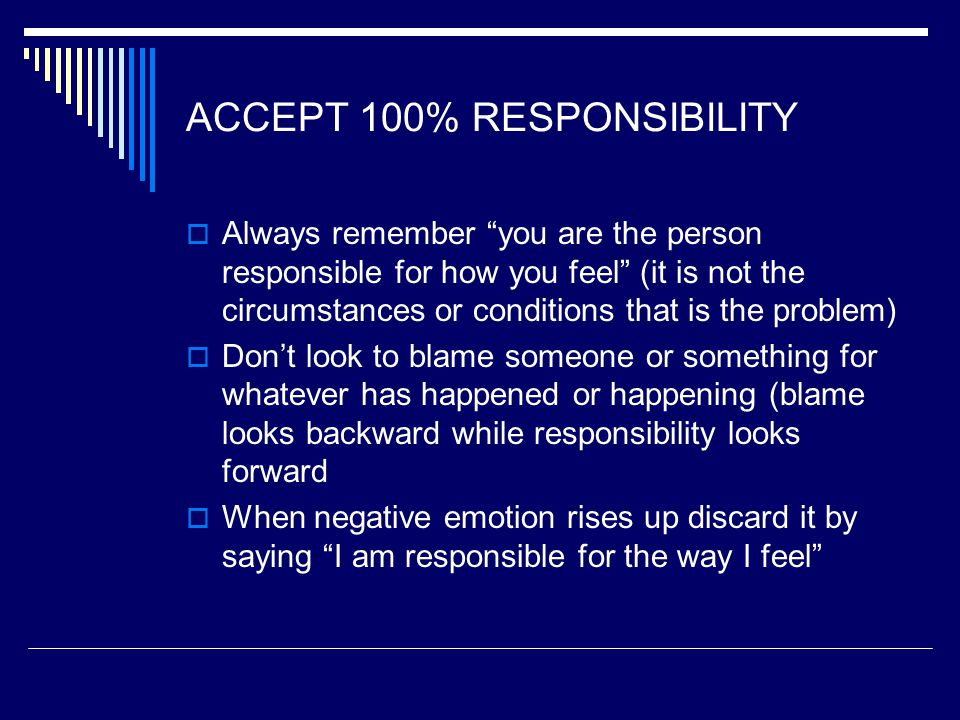ACCEPT 100% RESPONSIBILITY  Always remember you are the person responsible for how you feel (it is not the circumstances or conditions that is the problem)  Don't look to blame someone or something for whatever has happened or happening (blame looks backward while responsibility looks forward  When negative emotion rises up discard it by saying I am responsible for the way I feel