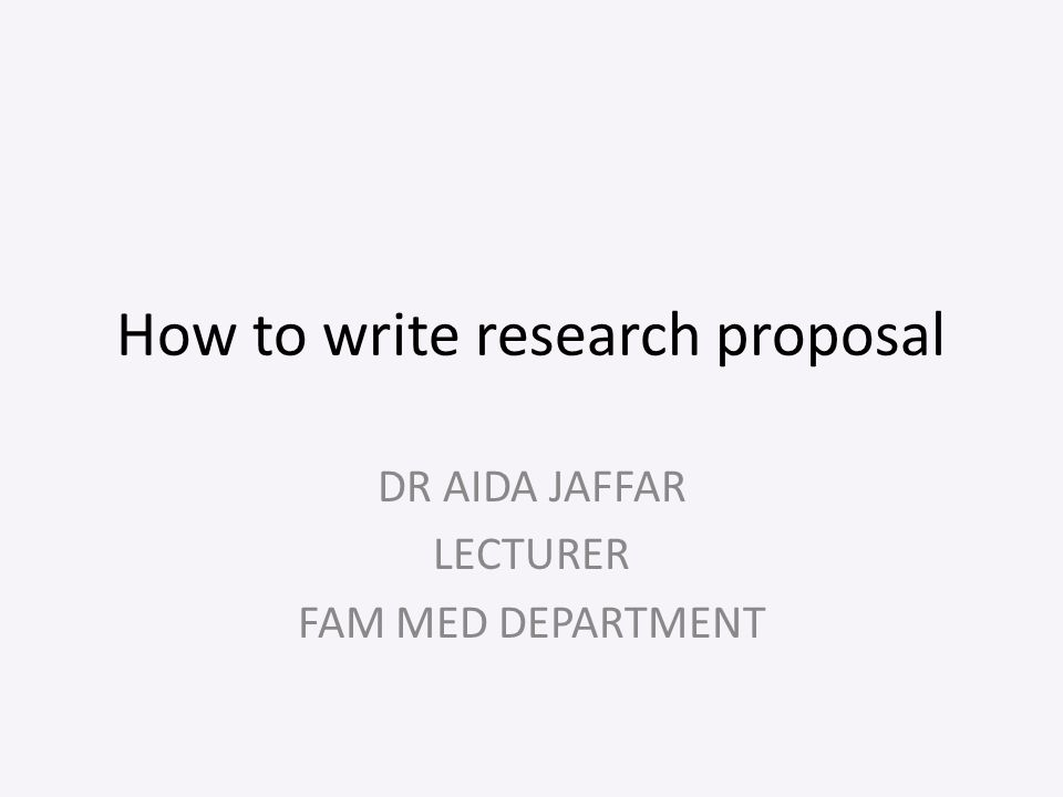How to write research proposal DR AIDA JAFFAR LECTURER FAM MED DEPARTMENT