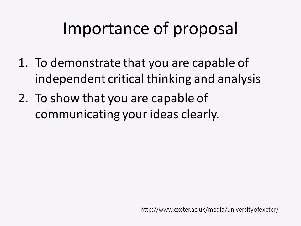 Importance of proposal 1.To demonstrate that you are capable of independent critical thinking and analysis 2.To show that you are capable of communica
