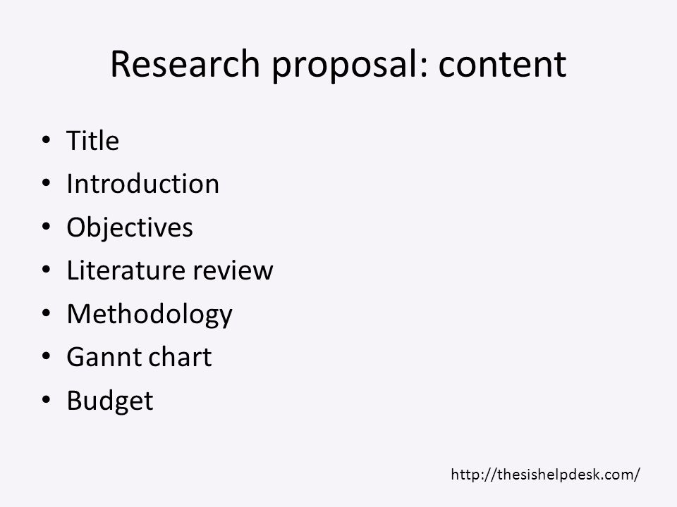 Research proposal: content Title Introduction Objectives Literature review Methodology Gannt chart Budget http://thesishelpdesk.com/