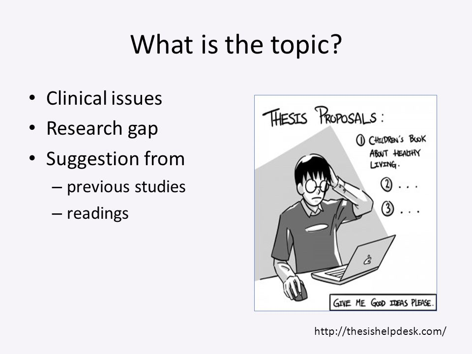 What is the topic? Clinical issues Research gap Suggestion from – previous studies – readings http://thesishelpdesk.com/