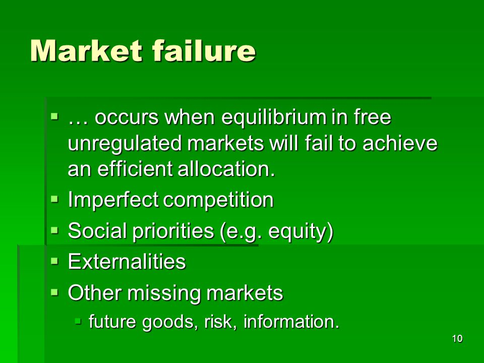 10 Market failure  … occurs when equilibrium in free unregulated markets will fail to achieve an efficient allocation.