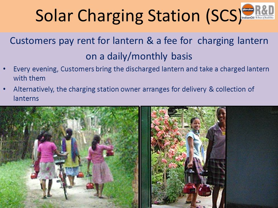 Solar Charging Station (SCS) Customers pay rent for lantern & a fee for charging lantern on a daily/monthly basis Every evening, Customers bring the d
