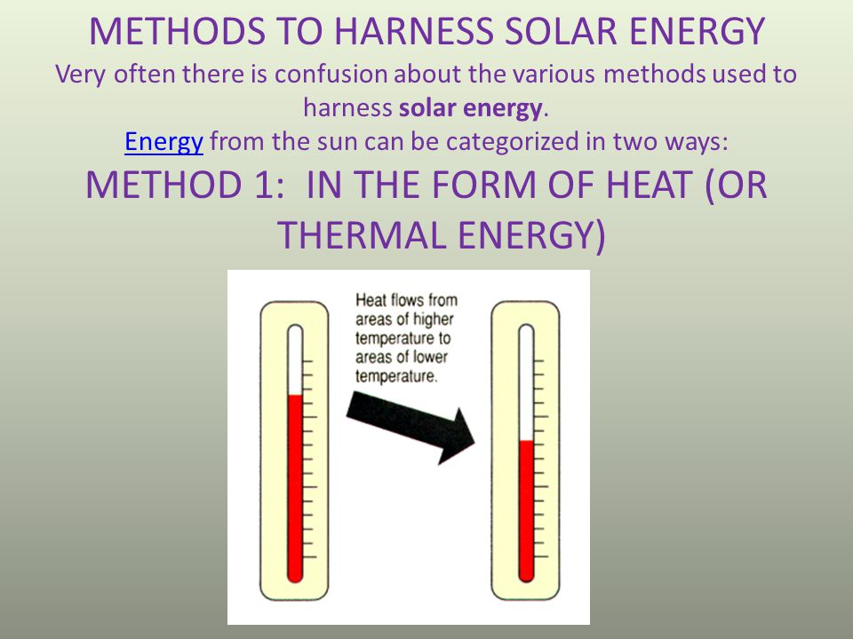 METHODS TO HARNESS SOLAR ENERGY Very often there is confusion about the various methods used to harness solar energy. EnergyEnergy from the sun can be