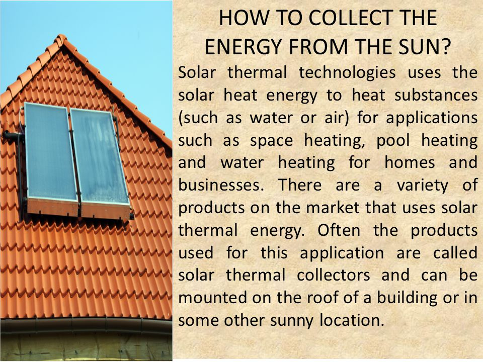HOW TO COLLECT THE ENERGY FROM THE SUN? Solar thermal technologies uses the solar heat energy to heat substances (such as water or air) for applicatio
