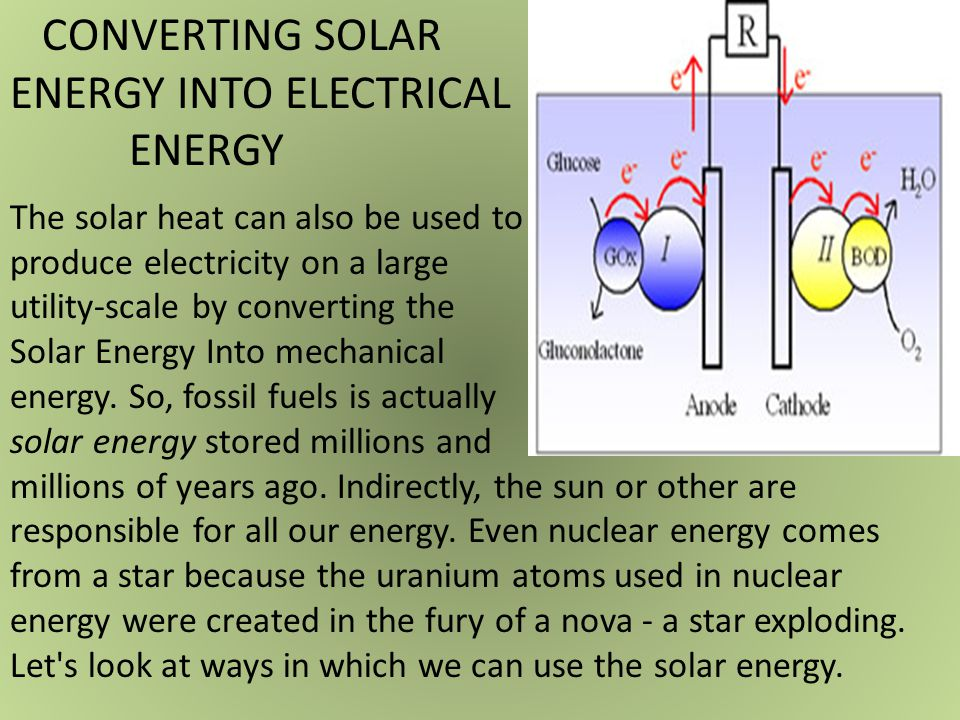 CONVERTING SOLAR ENERGY INTO ELECTRICAL ENERGY The solar heat can also be used to produce electricity on a large utility-scale by converting the Solar