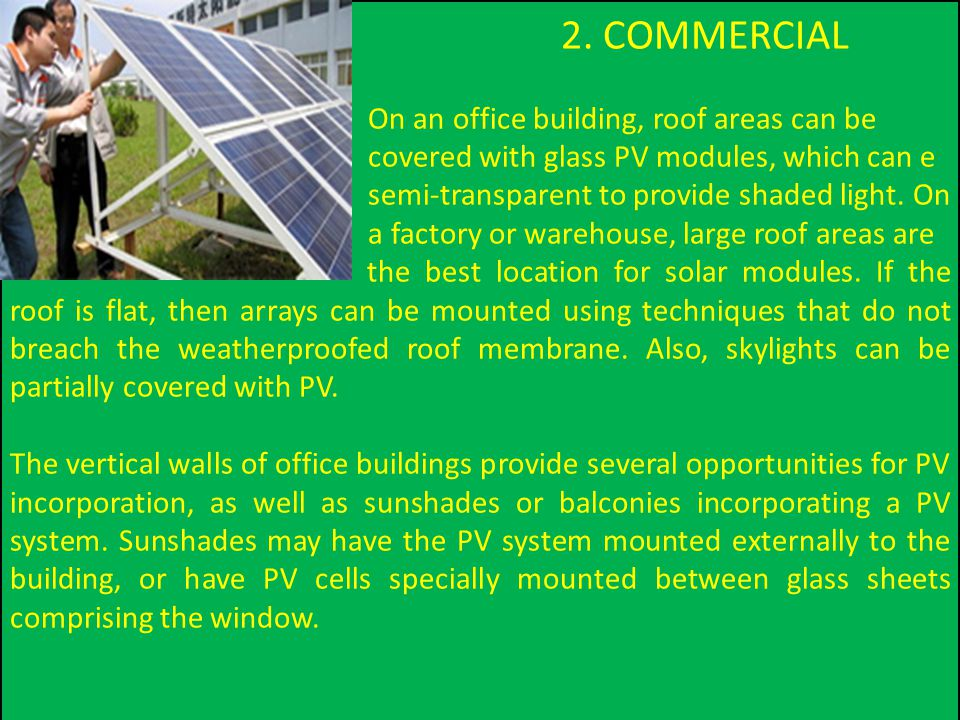 2. COMMERCIAL On an office building, roof areas can be covered with glass PV modules, which can e semi-transparent to provide shaded light. On a facto
