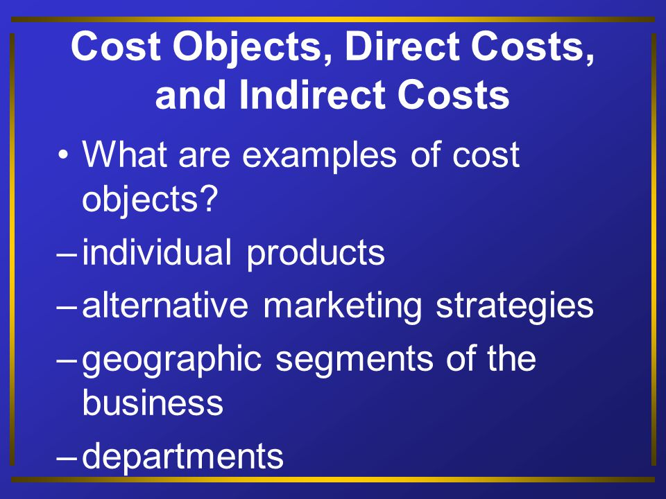 Cost Objects, Direct Costs, and Indirect Costs Cost objects are anything for which a separate measurement of costs is desired.