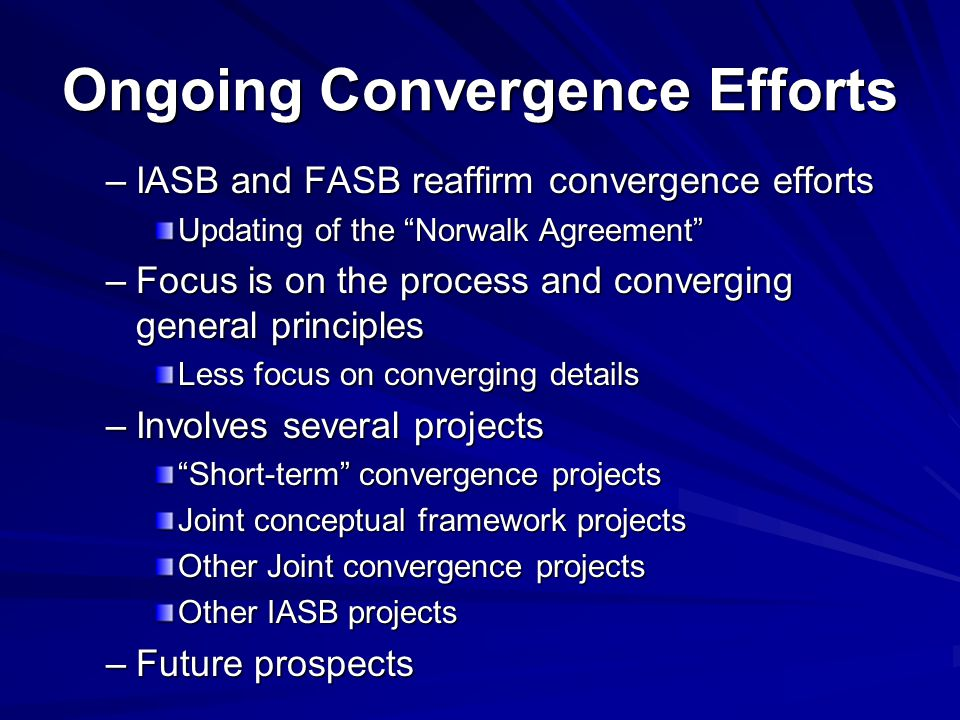 Ongoing Convergence Efforts –IASB and FASB reaffirm convergence efforts Updating of the Norwalk Agreement –Focus is on the process and converging general principles Less focus on converging details –Involves several projects Short-term convergence projects Joint conceptual framework projects Other Joint convergence projects Other IASB projects –Future prospects