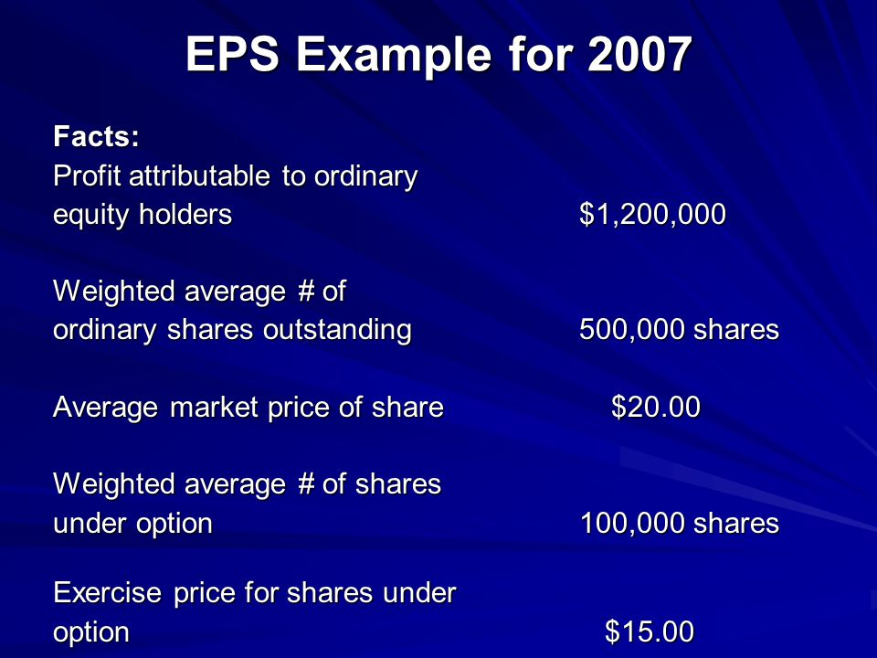 EPS Example for 2007 Facts: Profit attributable to ordinary equity holders $1,200,000 Weighted average # of ordinary shares outstanding 500,000 shares Average market price of share $20.00 Weighted average # of shares under option 100,000 shares Exercise price for shares under option $15.00