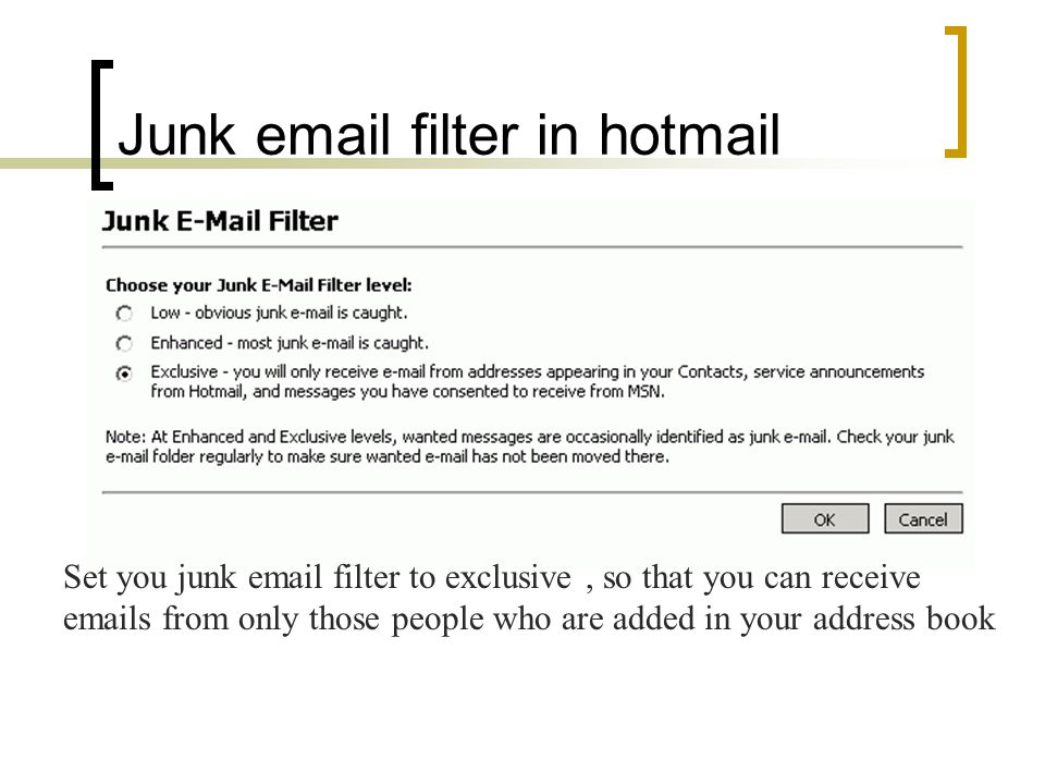Junk email filter in hotmail Set you junk email filter to exclusive, so that you can receive emails from only those people who are added in your address book