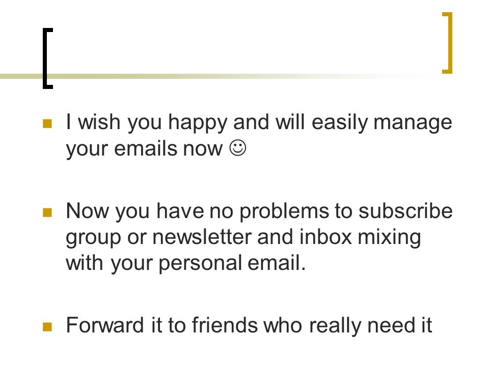 I wish you happy and will easily manage your emails now Now you have no problems to subscribe group or newsletter and inbox mixing with your personal email.