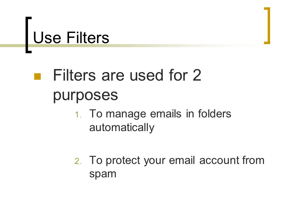 Use Filters Filters are used for 2 purposes 1. To manage emails in folders automatically 2.