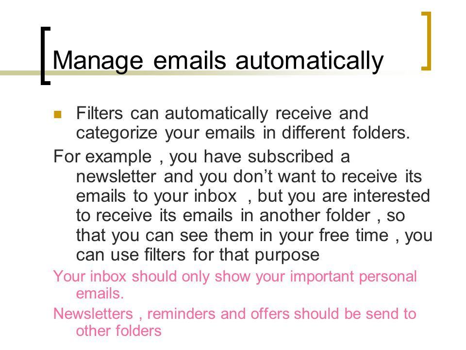 Manage emails automatically Filters can automatically receive and categorize your emails in different folders.