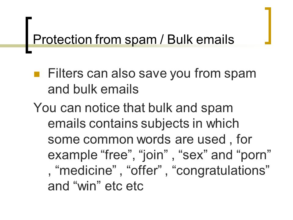 Protection from spam / Bulk emails Filters can also save you from spam and bulk emails You can notice that bulk and spam emails contains subjects in which some common words are used, for example free , join , sex and porn , medicine , offer , congratulations and win etc etc