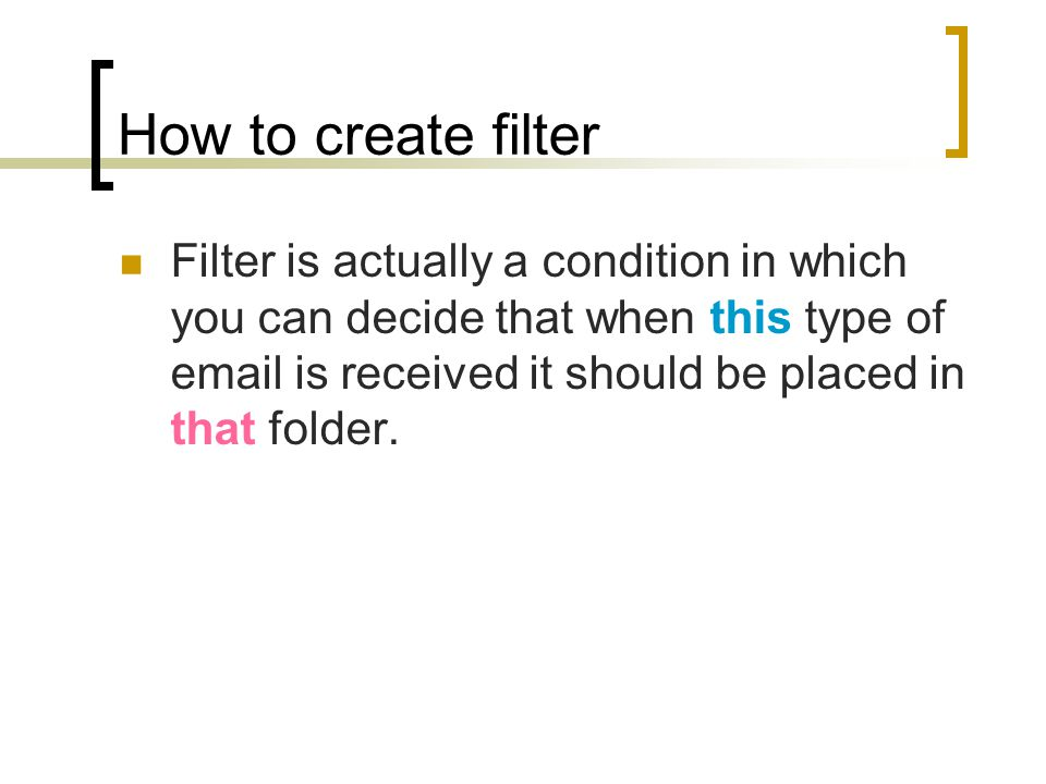 How to create filter Filter is actually a condition in which you can decide that when this type of email is received it should be placed in that folder.