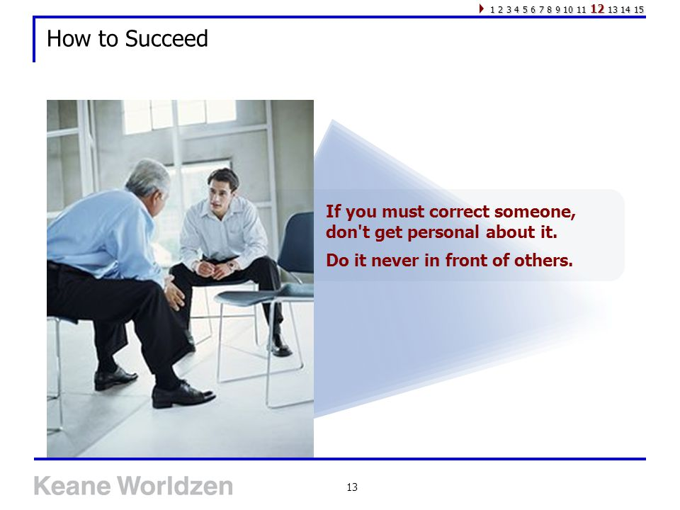 13 How to Succeed If you must correct someone, don t get personal about it.
