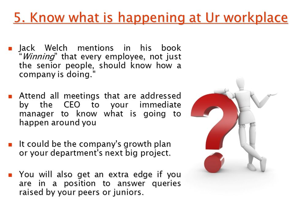 """5. Know what is happening at Ur workplace Jack Welch mentions in his book """"Winning"""" that every employee, not just the senior people, should know how a"""