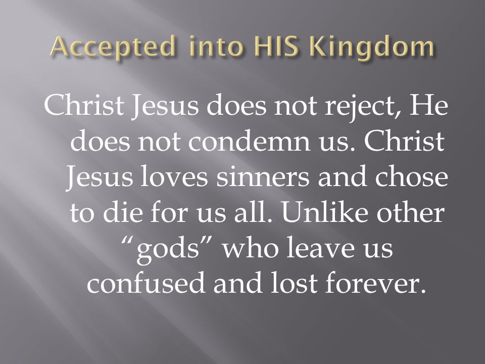 Christ Jesus does not reject, He does not condemn us.