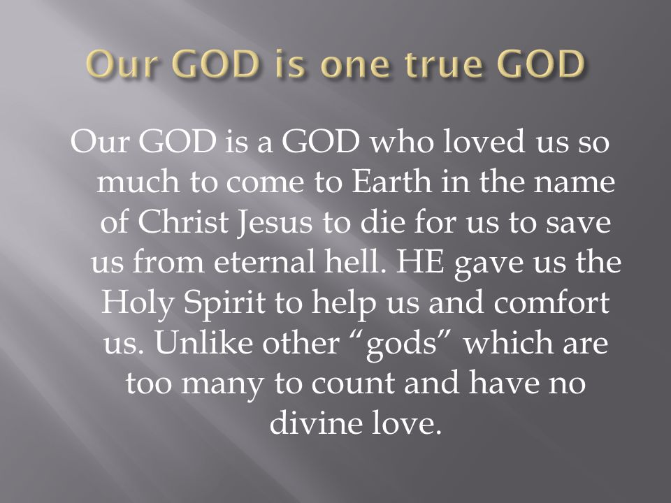 Our GOD is a GOD who loved us so much to come to Earth in the name of Christ Jesus to die for us to save us from eternal hell.